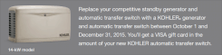 Replace your current (competitive) standby generator and automatic transfer switch with a Kohler generator and automatic transfer switch between October 1 and December 31, 2015. You'll get a Visa Gift Card in the amount of your new Kohler automatic transfer switch*.